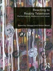 Reacting to Reality Television - Performance, Audience and Value ebook by Beverley Skeggs,Helen Wood