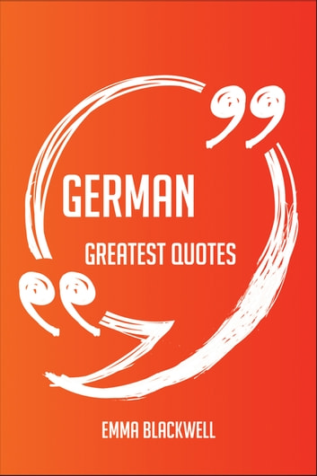 German Greatest Quotes - Quick, Short, Medium Or Long Quotes. Find The Perfect German Quotations For All Occasions - Spicing Up Letters, Speeches, And Everyday Conversations. ebook by Emma Blackwell