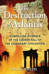 The Destruction of Atlantis: Compelling Evidence of the Sudden Fall of the Legendary Civilization - Compelling Evidence of the Sudden Fall of the Legendary Civilization ebook by Frank Joseph