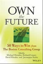 Own the Future - 50 Ways to Win from The Boston Consulting Group ebook by Michael S. Deimler, Richard Lesser, David Rhodes,...