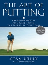 The Art of Putting - The Revolutionary Feel-Based System for Improving Your Score ebook by Stan Utley,Matthew Rudy