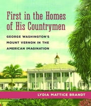 First in the Homes of His Countrymen - George Washington's Mount Vernon in the American Imagination ebook by Lydia Mattice Brandt