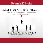 Small Move, Big Change - Using Microresolutions to Transform Your Life Permanently audiobook by Caroline L. Arnold