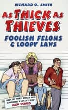 As Thick As Thieves - Foolish Felons & Loopy Laws ebook by Richard O Smith