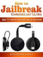 How to Jailbreak Chromecast Ultra, Apps, TV - Unlock Using Kodi Step by Step Guide ebook by Jonathan Gates
