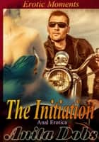 The Initiation - Anal Erotica - Erotic Moments ebook by