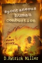 Spontaneous Human Combustion ebook by D. Patrick Miller