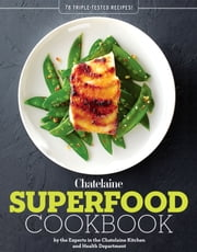Chatelaines Superfood Cookbook - 78 Triple-Tested Recipes ebook by The Chatelaine Kitchen