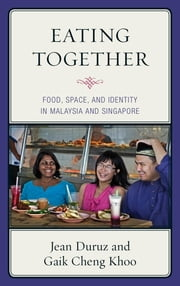 Eating Together - Food, Space, and Identity in Malaysia and Singapore ebook by Jean Duruz,Gaik Cheng Khoo