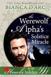 The Werewolf Alpha's Solstice Miracle - Howls Romance ebook by Bianca D'Arc