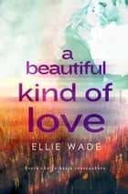 A Beautiful Kind of Love - Choices Series ebook by Ellie Wade