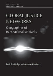 Global Justice Networks: Geographies of Transnational Solidarity ebook by Paul Routledge,Andrew Cumbers,Paul Routledge,Cumbers