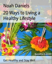20 Ways to Living a Healthy Lifestyle - Get Healthy and Stay Well ebook by Noah Daniels