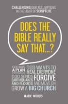 Does the Bible Really Say That? - Challenging our assumptions in the light of Scripture ebook by Mark Woods