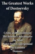 The Greatest Works of Dostoevsky: Crime and Punishment + The Brother's Karamazov + The Idiot + Notes from Underground + The Gambler + Demons (The Possessed / The Devils) ebook by Constance Garnett, Fyodor Dostoyevsky, Eva  Martin,...