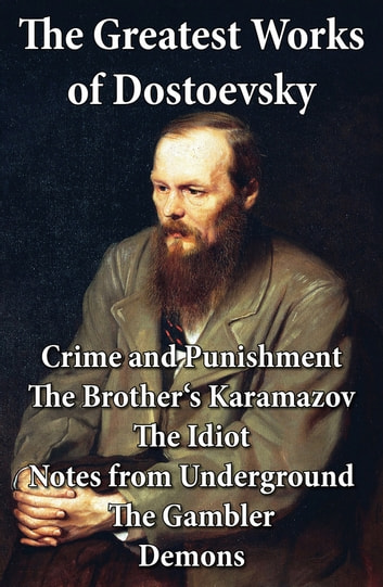 The Greatest Works of Dostoevsky: Crime and Punishment + The Brother's Karamazov + The Idiot + Notes from Underground + The Gambler + Demons (The Possessed / The Devils) ebook by Fyodor Dostoyevsky