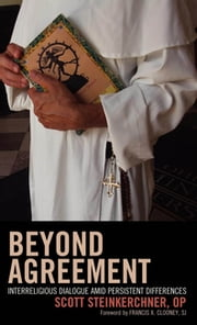 Beyond Agreement - Interreligious Dialogue amid Persistent Differences ebook by Scott Steinkerchner,Francis X. Clooney, SJ, director of the Center for the Study of World Religions, Harvard University