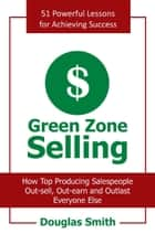 Green Zone Selling - How Top Producing Salespeople Out-Sell, Out-Earn and Outlast Everyone Else ebook by Douglas Smith