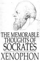 The Memorable Thoughts of Socrates ebook by Xenophon,Henry Morley,Edward Bysshe