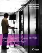 Mastering System Center 2012 R2 Configuration Manager ebook by Santos Martinez, Peter Daalmans, Brett Bennett