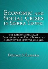 Economic and Social Crises in Sierra Leone: - The Role of Small-Scale Entrepreneurs in Petty Trading as a Strategy for Survival 1960-1996 ebook by Fouday S Kamara