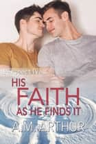 His Faith As He Finds It ebook by A.M. Arthur