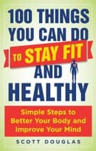 100 Things You Can Do to Stay Fit and Healthy - Simple Steps to Better Your Body and Improve Your Mind ebook by Scott Douglas, Phil Wharton