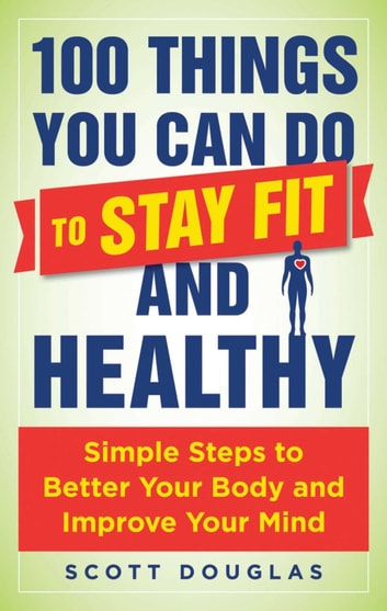 100 Things You Can Do to Stay Fit and Healthy - Simple Steps to Better Your Body and Improve Your Mind ebook by Scott Douglas