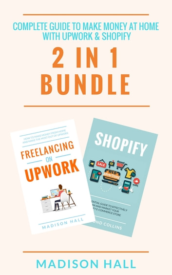 Complete Guide To Make Money At Home With Upwork & Shopify (2 in 1 Bundle) ebook by Madison Hall