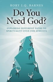 Do You Need God? - Exploring Different Paths to Spirituality Even for Atheists ebook by Rory J. Q. Barnes