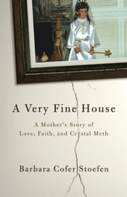 A Very Fine House - A Mother's Story of Love, Faith, and Crystal Meth ebook by Barbara Cofer Stoefen