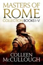 Masters of Rome Collection Books I - V - First Man in Rome, The Grass Crown, Fortune's Favourites, Caesar's Women, Caesar ebook by Colleen McCullough