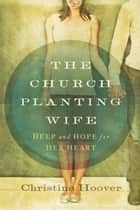 The Church Planting Wife - Help and Hope for Her Heart ebook by Christine Hoover