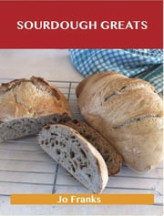 Sourdough Greats: Delicious Sourdough Recipes, The Top 46 Sourdough Recipes ebook by Jo Franks