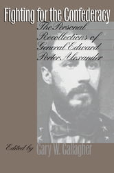 Fighting for the Confederacy - The Personal Recollections of General Edward Porter Alexander ebook by