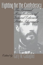 Fighting for the Confederacy - The Personal Recollections of General Edward Porter Alexander ebook by Gary W. Gallagher