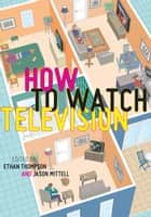 How To Watch Television ebook by Ethan Thompson, Jason Mittell