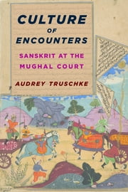 Culture of Encounters - Sanskrit at the Mughal Court ebook by Audrey Truschke