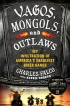Vagos, Mongols, and Outlaws - My Infiltration of America's Deadliest Biker Gangs ebook by Charles Falco, Kerrie Droban