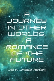 A Journey in Other Worlds: A Romance of the Future ebook by John Jacob Astor
