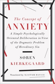 The Concept of Anxiety: A Simple Psychologically Oriented Deliberation in View of the Dogmatic Problem of Hereditary Sin ebook by Soren Kierkegaard,Alastair Hannay