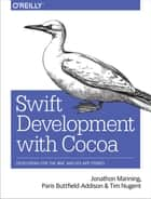 Swift Development with Cocoa - Developing for the Mac and iOS App Stores ebook by Jonathon Manning, Paris Buttfield-Addison, Tim Nugent