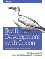 Swift Development with Cocoa - Developing for the Mac and iOS App Stores ebook by Jonathon Manning,Paris Buttfield-Addison,Tim Nugent
