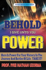 BEHOLD I GIVE UNTO YOU POWER - Revised and Enlarged Edition ebook by PROF. IYKE NATHAN UZORMA