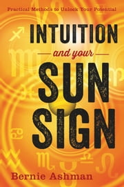 Intuition and Your Sun Sign - Practical Methods to Unlock Your Potential ebook by Bernie Ashman