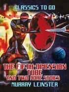 The Fifth-Dimension Tube and two more stories ebook by Murray Leinster