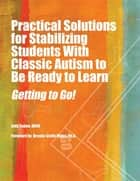 Practical Solutions for Stabilizing Students With Classic Autism to Be Ready to Learn - Getting to Go! ebook by Judy Endow MSW, Brenda Smith Myles PhD