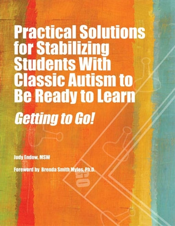 Practical Solutions for Stabilizing Students With Classic Autism to Be Ready to Learn - Getting to Go! ebook by Judy Endow MSW