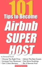 101 Tips To Become Airbnb Superhost - Get More Bookings, Choose The Right Price, Increase Revenue, Get 5 Stars Reviews, Attract The Best Guests, Be A Remote Host and More! ebook by Emmanuel Fauvel