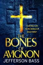 The Bones of Avignon - A Body Farm Thriller ebook by Jefferson Bass